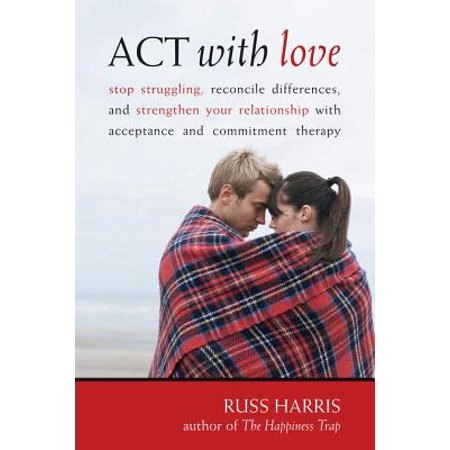 ACT with Love : Stop Struggling, Reconcile Differences, and Strengthen Your Relationship with Acceptance and Commitment (Act Your Age Not Your Shoe Size)