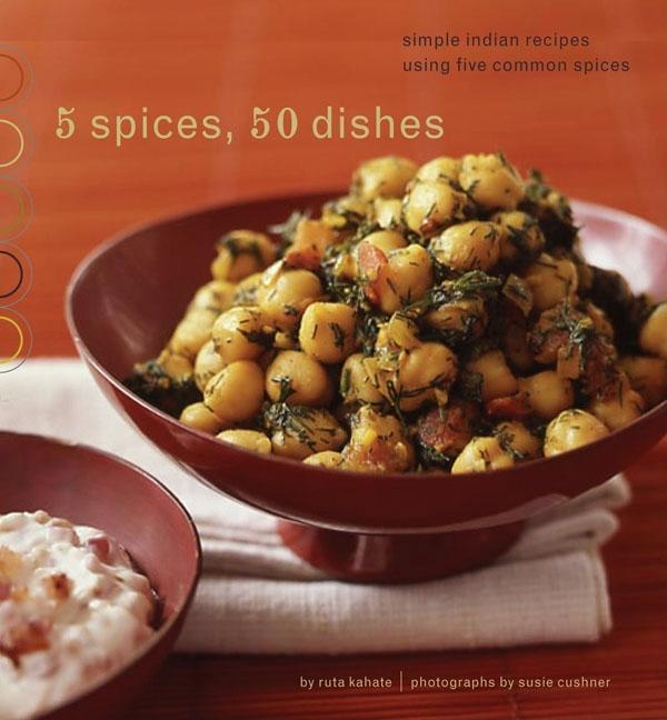 5 Spices, 50 Dishes : Simple Indian Recipes Using Five Common Spices