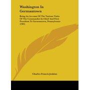 Washington in Germantown : Being an Account of the Various Visits of the Commander-In-Chief and First President to Germantown, Pennsylvania (1905)