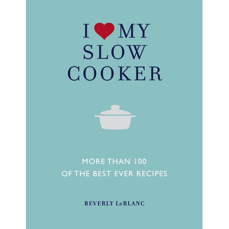 I Love My Slow Cooker : More than 100 of the Best Ever