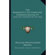 The Bankruptcy of Christian Supernaturalism V1 : From the Viewpoint of the Trial