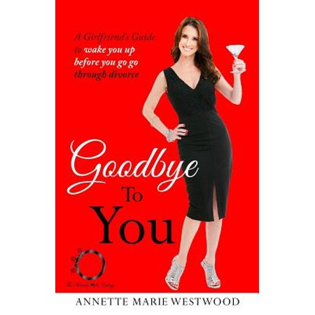 Goodbye to You : A Girlfriend's Guide to Wake You Up Before You Go Go Through