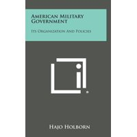 American Military Government : Its Organization and Policies