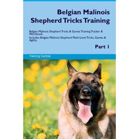 Belgian Malinois Shepherd Tricks Training Belgian Malinois Shepherd Tricks & Games Training Tracker & Workbook. Includes : Belgian Malinois Shepherd Multi-Level Tricks, Games & Agility. Part