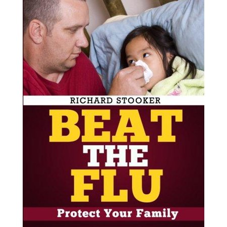 Beat The Flu  Protect Yourself And Your Family From Swine Flu  Bird Flu  Pandemic Flu And Seasonal Flu
