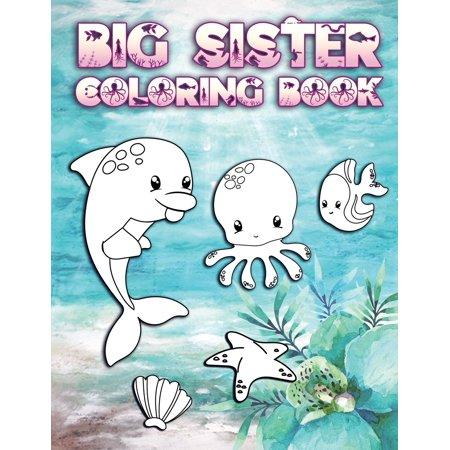 Big Sister Coloring Book: Perfect For Big Sisters Ages 2-6: Cute Gift Idea for Toddlers, Coloring Pages for Ocean and Sea Creature Loving New Siblings (Paperback) ()