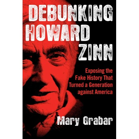 Debunking Howard Zinn : Exposing the Fake History That Turned a Generation against (Zinn A Peoples History Of The United States)
