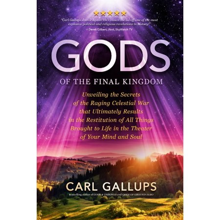 Gods of the Final Kingdom : Unveiling the Secrets of the Raging Celestial War That Ultimately Results in the Restitution of All Things Brought to Life in the Theater of Your Mind and