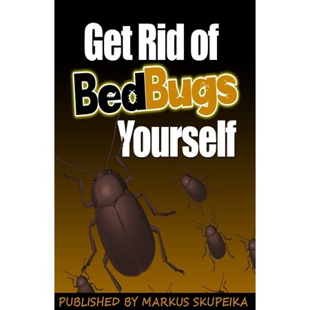 How To Get Rid Of Bed Bugs Yourself - eBook (Best Way To Get Rid Of Bed Bugs Yourself)