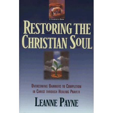 Restoring the Christian Soul : Overcoming Barriers to Completion in Christ Through Healing