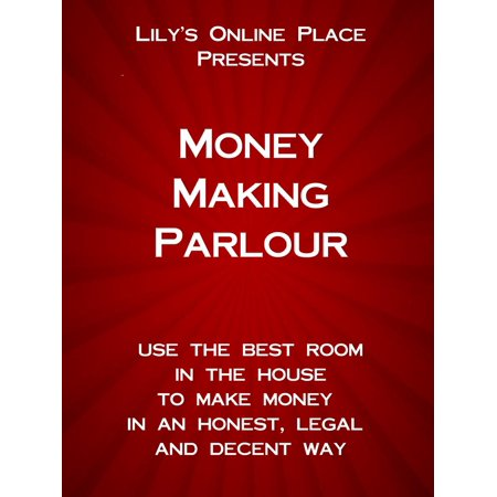 Money Making Parlour: Use the best room in the house to make money at home in an honest, legal and decent way. -