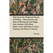 Tales from the Darkened Streets of Dublin - Ghost Stories and Tales of Witchcraft and Magic from Authors Like Bram Stoker and J. Sheridan Le Fanu (Fan - eBook