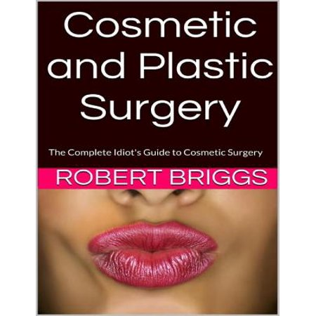 Cosmetic and Plastic Surgery: The Complete Idiot