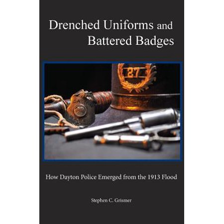 Drenched Uniforms and Battered Badges : How Dayton Police Emerged from the 1913 - 1920 Police Uniform