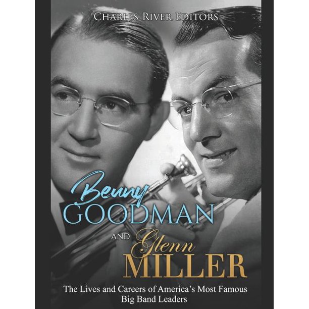 Benny Goodman And Glenn Miller The Lives And Careers Of America S Most Famous Big Band Leaders Paperback Walmart Com Walmart Com