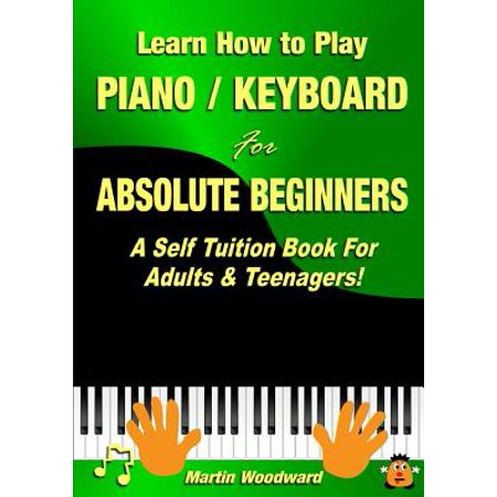 Learn How to Play Piano / Keyboard For Absolute Beginners : A Self Tuition Book For Adults & Teenagers! ()