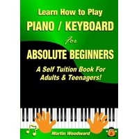 Learn How to Play Piano / Keyboard For Absolute Beginners : A Self Tuition Book For Adults & Teenagers!