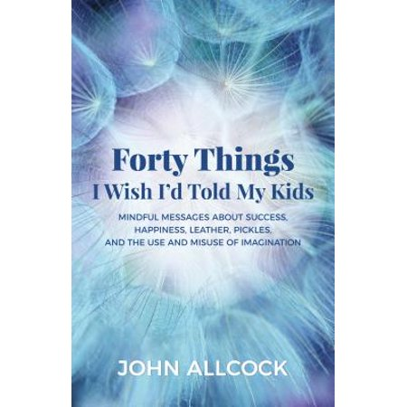 - Forty Things I Wish I'd Told My Kids : Mindful Messages about Success, Happiness, Leather, Pickles, and the Use and Misuse of Imagination