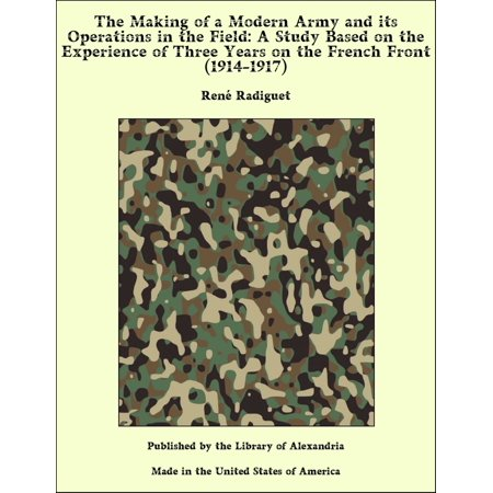 The Making of a Modern Army and its Operations in the Field: A Study Based on the Experience of Three Years on the French Front (1914-1917) -