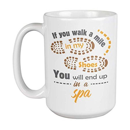If You Walk A Mile In My Shoes, You Will End Up In A Spa Coffee & Tea Gift Mug Cup, Giveaway, Product Organizer, Souvenirs & Supplies For A Massage Therapist, Esthetician, And Nail Technician