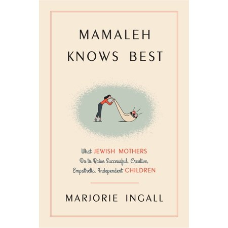 Mamaleh Knows Best : What Jewish Mothers Do to Raise Successful, Creative, Empathetic, Independent