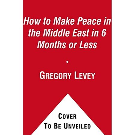 How to Make Peace in the Middle East in Six Months or Less -