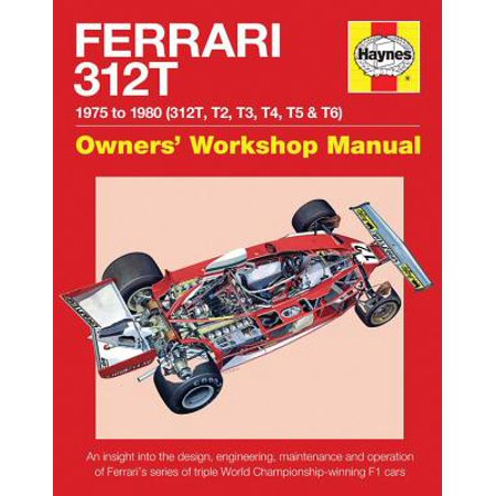 Ferrari 312t 1975 to 1980 (312t, T2, T3, T4, T5 & T6) : An Insight Into the Design, Engineering, Maintenance and Operation of Ferrari's Series of Triple World Championship-Winning F1 Cars (Ferrari Design)