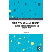 Routledge Studies in Cultural History: Who Was William Hickey?: A Crafted Life in Georgian England and Imperial India (Hardcover)