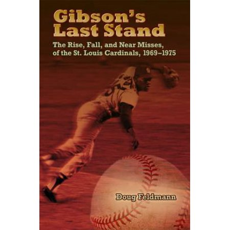 Gibson's Last Stand : The Rise, Fall, and Near Misses of the St. Louis Cardinals,