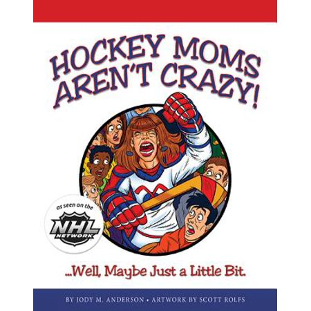 - Hockey Moms Aren't Crazy : ...Well, Maybe Just a Little Bit