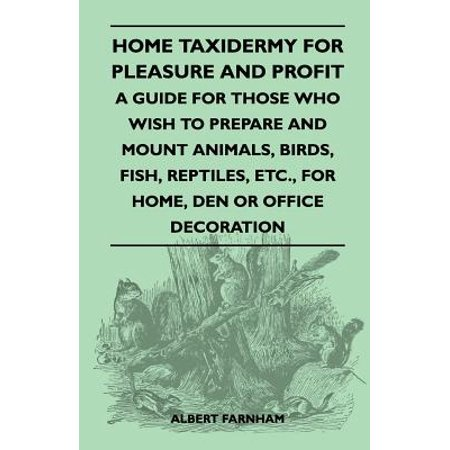 Home Taxidermy for Pleasure and Profit - A Guide for Those Who Wish to Prepare and Mount Animals, Birds, Fish, Reptiles, Etc., for Home, Den or Office - - Profit Mounts