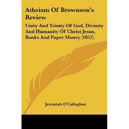 Atheism Of Brownsons Review  Unity And Trinity Of God  Divinity And Humanity Of Christ Jesus  Banks And Paper Money  1852