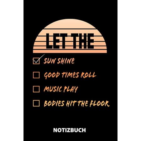 Let The Sun Shine Good Times Roll Music Play Bodies Hit The Floor Notizbuch: 100 Seiten kariert - ca. DIN A5 - Skizzenbuch - Matheheft - Schulheft - ? Good Times Roll Music Book