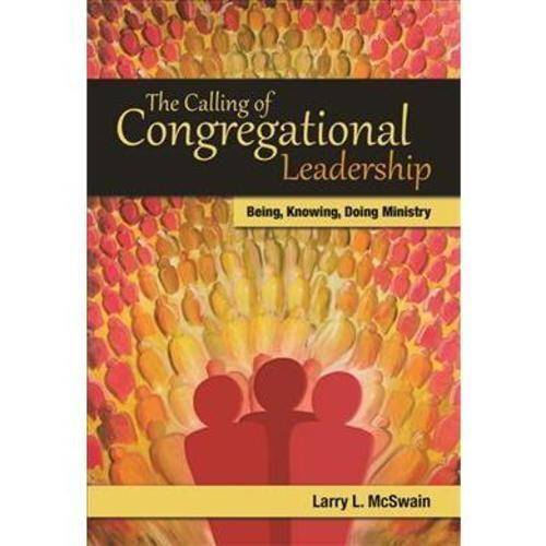 The Calling of Congregational Leadership: Being, Knowing, and Doing Ministry