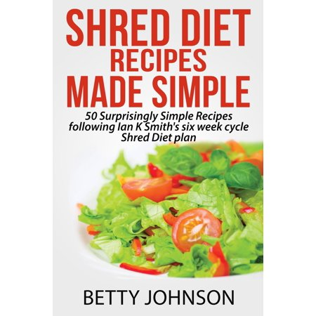 Shred Diet Recipes Made Simple: 50 Surprisingly Simple Recipes following Ian K Smith's six week cycle Shred Diet plan -
