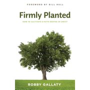 Firmly Planted : How to Cultivate a Faith Rooted in Christ