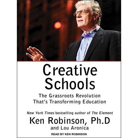 Creative Schools : The Grassroots Revolution That's Transforming Education A revolutionary reappraisal of how to educate our children and young people by the New York Times bestselling coauthors of The Element and Finding Your Element.