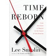 Time Reborn : From the Crisis in Physics to the Future of the Universe