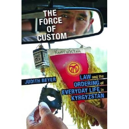 The Force Of Custom   Law And The Ordering Of Everyday Life In Kyrgyzstan