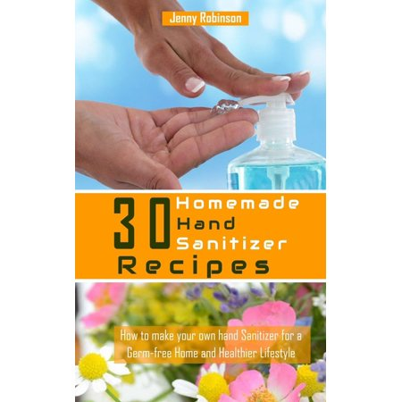 30 Homemade Hand Sanitizer Recipes: How to Make Your Own Hand Sanitzer for a Germ-free Home and Healthier Lifestyle (Paperback)