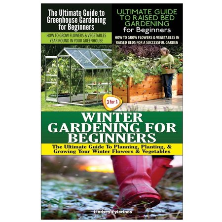 The Ultimate Guide to Greenhouse Gardening for Beginners & the Ultimate Guide to Raised Bed Gardening for Beginners & Winter Gardening for Beginners (Paperback)
