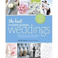 The Knot Complete Guide to Weddings : The Ultimate Source of Ideas, Advice, and Relief for the Bride and Groom and Those Who Love Them