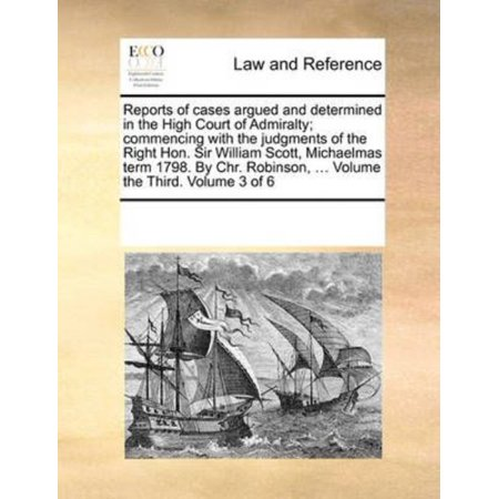Reports Of Cases Argued And Determined In The High Court Of Admiralty  Commencing With The Judgments Of The Right Hon  Sir William Scott  Michaelmas T