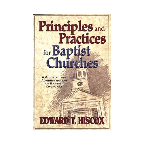 Principles and Practices for Baptist Churches : A Guide to the Administration of Baptist Churches