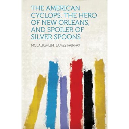 The American Cyclops  The Hero Of New Orleans  And Spoiler Of Silver Spoons