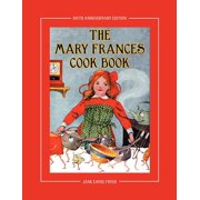 The Mary Frances Cook Book 100th Anniversary Edition : A Children's Story-Instruction Cookbook with Bonus Patterns for Child's Apron and Cooking Cap