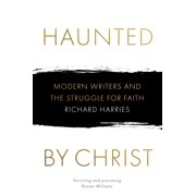 Haunted by Christ : Modern Writers and the Struggle for Faith