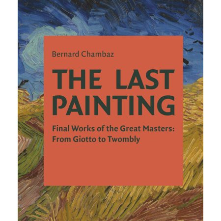 The Last Painting : Final Works of the Great Masters: From Giotto to