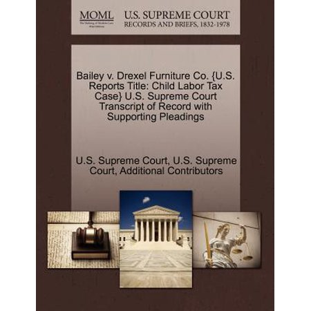 Bailey V. Drexel Furniture Co. {U.S. Reports Title : Child Labor Tax Case} U.S. Supreme Court Transcript of Record with Supporting Pleadings ()