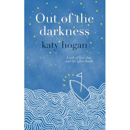 Out of the Darkness : A Tale of Love, Loss and Life After